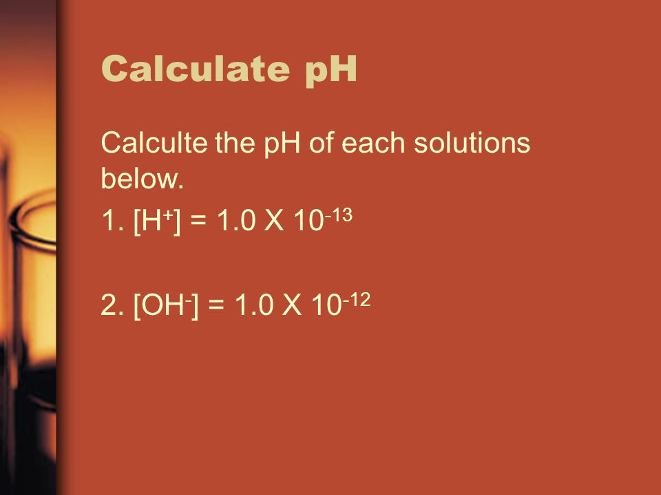 Calculate pH Calculte the pH of each solutions below. 1. [H+] = 1.0 X 10-13 2. [OH-] = 1.0 X 10-12